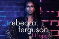 "Rebecca Ferguson Gets It Oh So Right With ""I Hope"": Listen To The Brit's Epic New Single"
