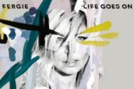 "Fergie's ""Life Goes On"" Is What We All Need To Hear Right Now: Listen To The New Song"
