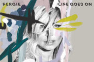 "Fergie Relaunches With New Single ""Life Goes On"""